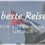 Beste Reisezeit oder wann ihr nach Cuba fahren solltet?